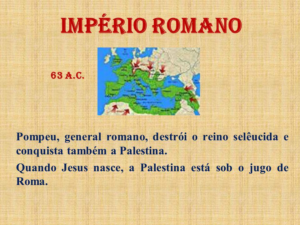 IMPÉRIO ROMANO 63 a.C. Pompeu, general romano, destrói o reino selêucida e conquista também a Palestina.