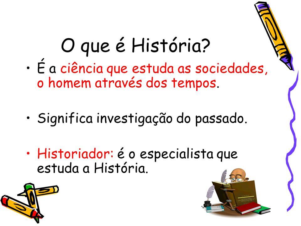 O que é História É a ciência que estuda as sociedades, o homem através dos tempos. Significa investigação do passado.