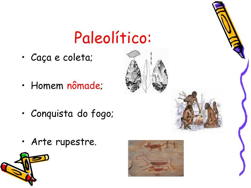 Paleolítico: Caça e coleta; Homem nômade; Conquista do fogo;