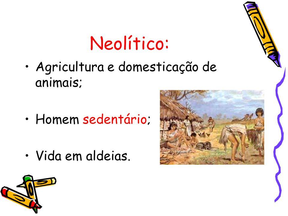Neolítico: Agricultura e domesticação de animais; Homem sedentário;