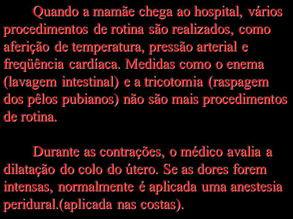 Quando a mamãe chega ao hospital, vários procedimentos de rotina são realizados, como aferição de temperatura, pressão arterial e freqüência cardíaca. Medidas como o enema (lavagem intestinal) e a tricotomia (raspagem dos pêlos pubianos) não são mais procedimentos de rotina.