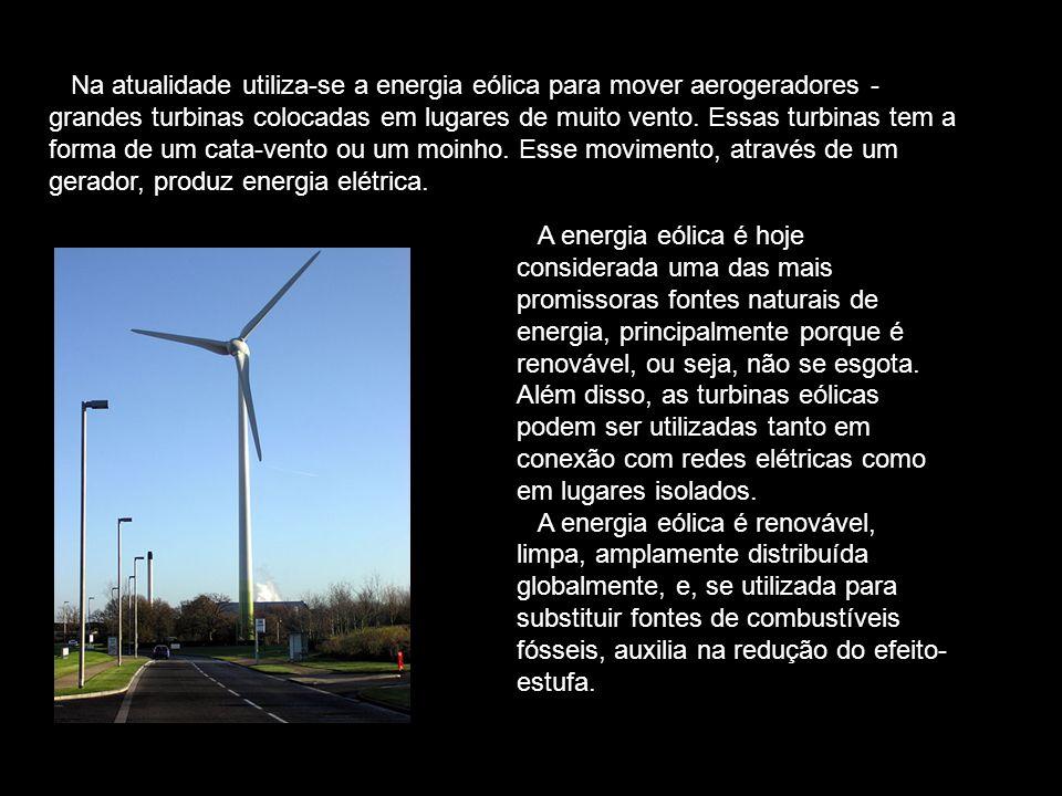 Na atualidade utiliza-se a energia eólica para mover aerogeradores - grandes turbinas colocadas em lugares de muito vento. Essas turbinas tem a forma de um cata-vento ou um moinho. Esse movimento, através de um gerador, produz energia elétrica.