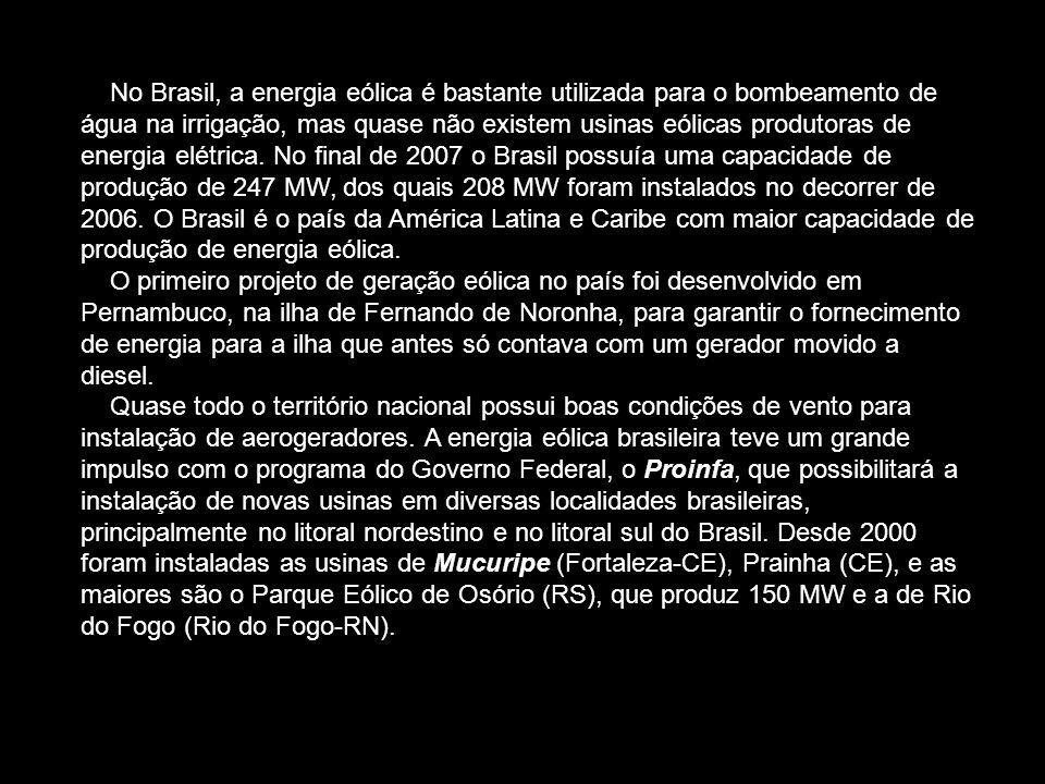 No Brasil, a energia eólica é bastante utilizada para o bombeamento de água na irrigação, mas quase não existem usinas eólicas produtoras de energia elétrica. No final de 2007 o Brasil possuía uma capacidade de produção de 247 MW, dos quais 208 MW foram instalados no decorrer de 2006. O Brasil é o país da América Latina e Caribe com maior capacidade de produção de energia eólica.