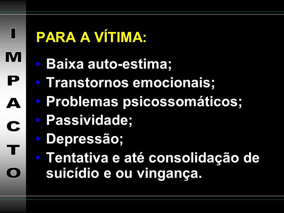 PARA A VÍTIMA:Baixa auto-estima; Transtornos emocionais; Problemas psicossomáticos; Passividade; Depressão;