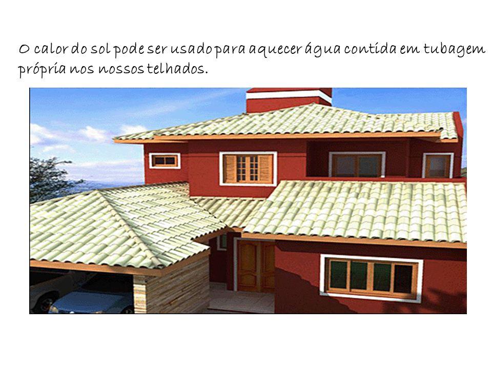 O calor do sol pode ser usado para aquecer água contida em tubagem própria nos nossos telhados.