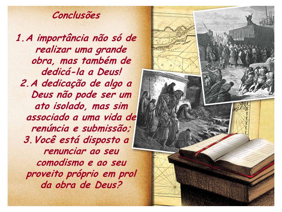 Conclusões A importância não só de realizar uma grande obra, mas também de dedicá-la a Deus!