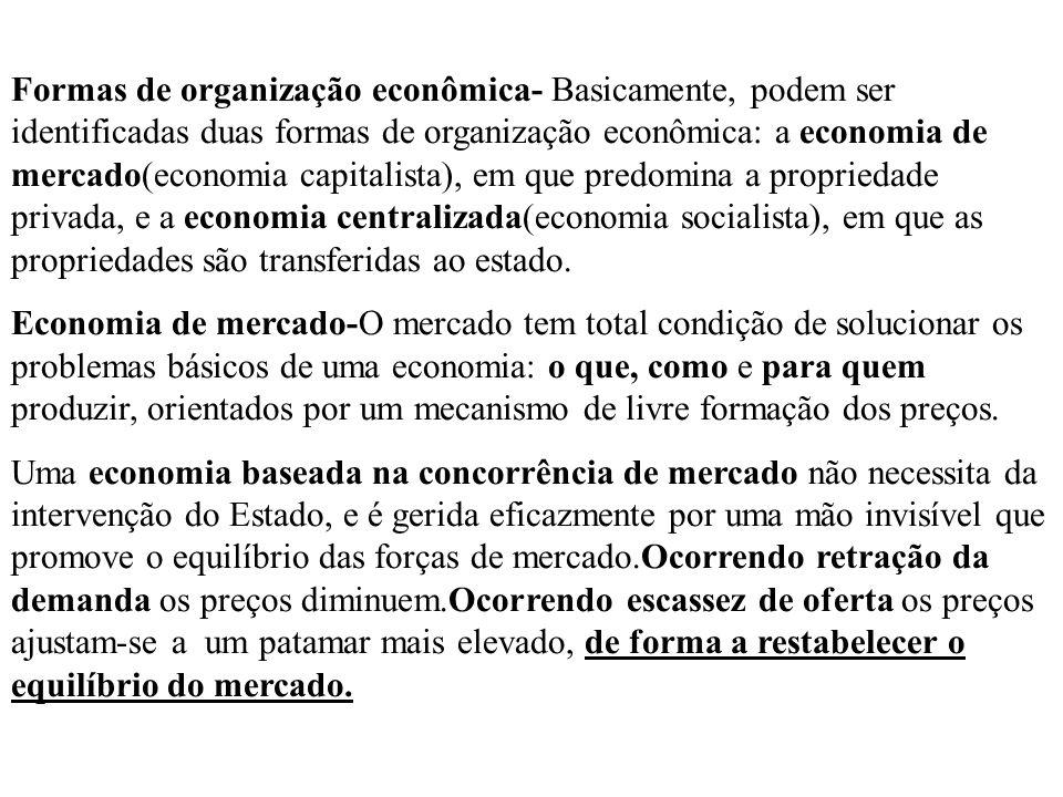 Formas de organização econômica- Basicamente, podem ser identificadas duas formas de organização econômica: a economia de mercado(economia capitalista), em que predomina a propriedade privada, e a economia centralizada(economia socialista), em que as propriedades são transferidas ao estado.