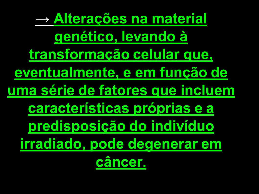 → Alterações na material genético, levando à transformação celular que, eventualmente, e em função de uma série de fatores que incluem características próprias e a predisposição do indivíduo irradiado, pode degenerar em câncer.