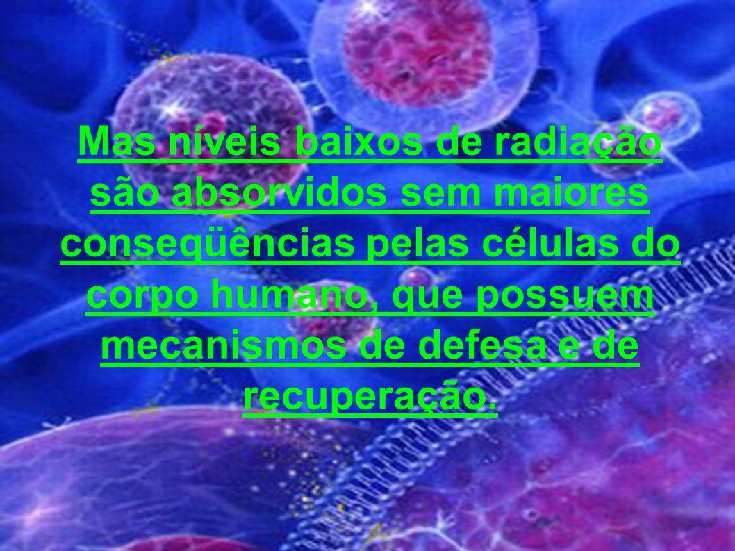 Mas níveis baixos de radiação são absorvidos sem maiores conseqüências pelas células do corpo humano, que possuem mecanismos de defesa e de recuperação.