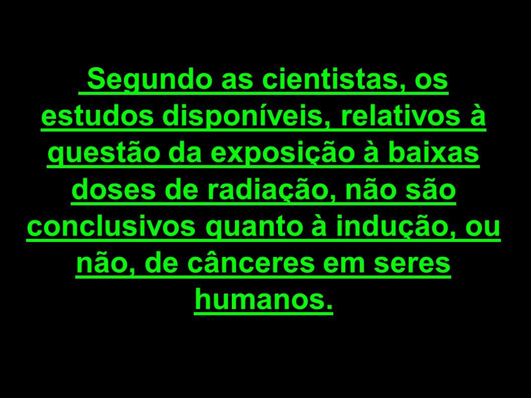 Segundo as cientistas, os estudos disponíveis, relativos à questão da exposição à baixas doses de radiação, não são conclusivos quanto à indução, ou não, de cânceres em seres humanos.
