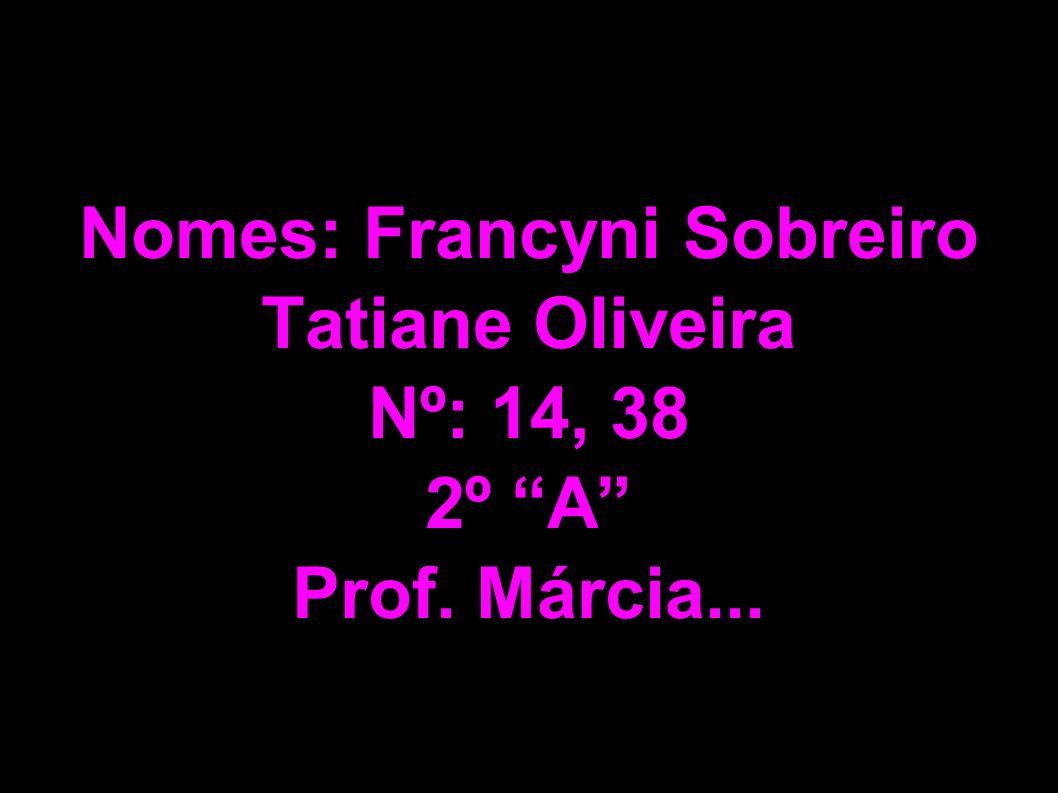Nomes: Francyni Sobreiro Tatiane Oliveira Nº: 14, 38 2º A Prof