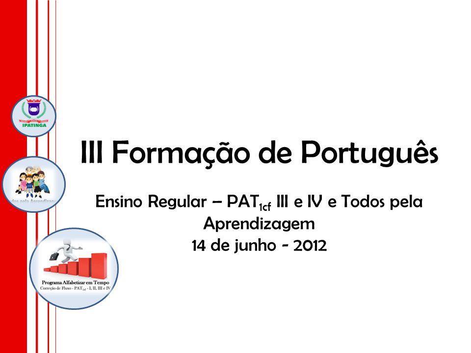 III Formação de Português Ensino Regular – PAT1cf III e IV e Todos pela Aprendizagem 14 de junho - 2012