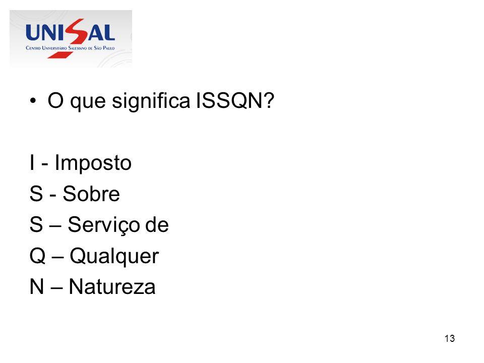 O que significa ISSQN I - Imposto S - Sobre S – Serviço de Q – Qualquer N – Natureza