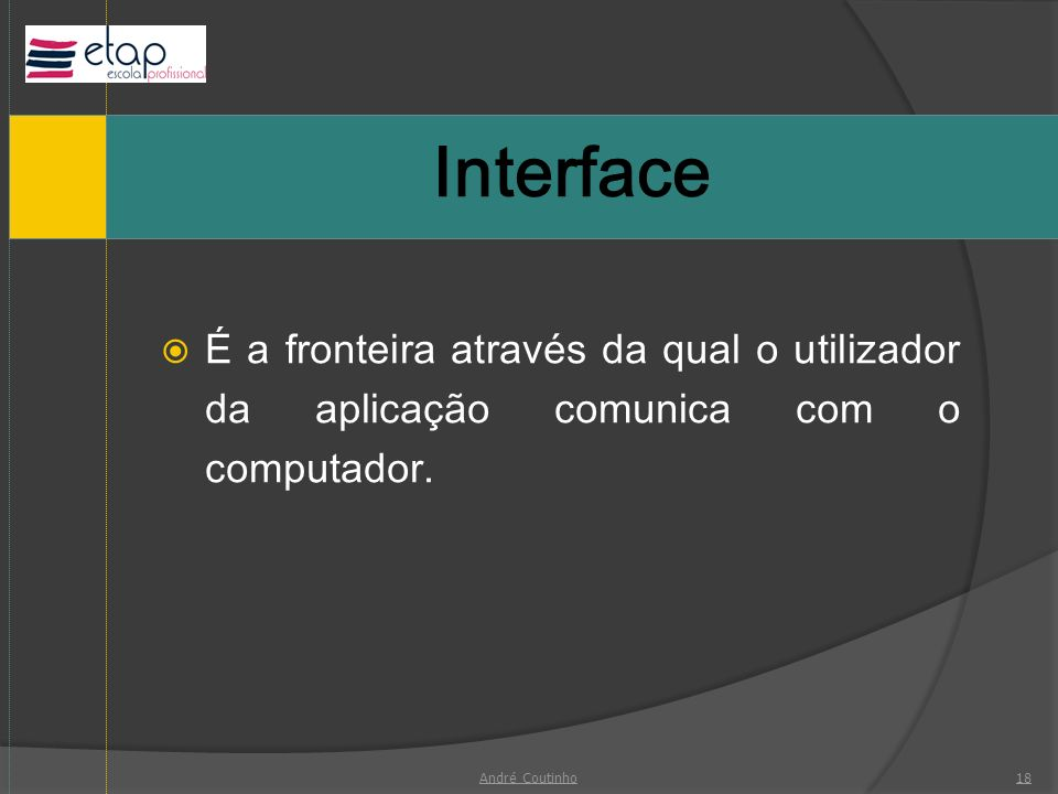 InterfaceÉ a fronteira através da qual o utilizador da aplicação comunica com o computador.