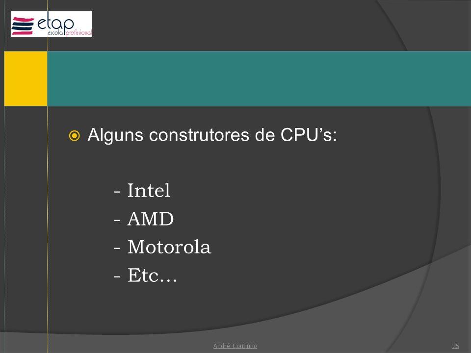 - Intel - AMD - Motorola - Etc… Alguns construtores de CPU's: