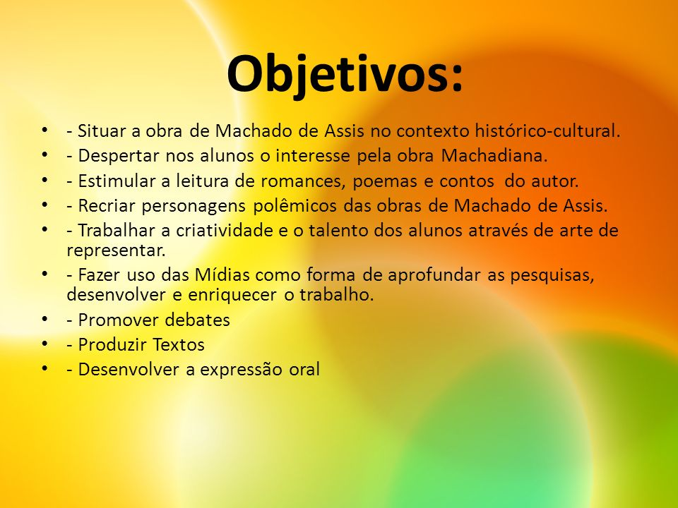 Objetivos: - Situar a obra de Machado de Assis no contexto histórico-cultural. - Despertar nos alunos o interesse pela obra Machadiana.