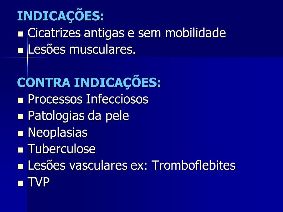 INDICAÇÕES: Cicatrizes antigas e sem mobilidade. Lesões musculares. CONTRA INDICAÇÕES: Processos Infecciosos.