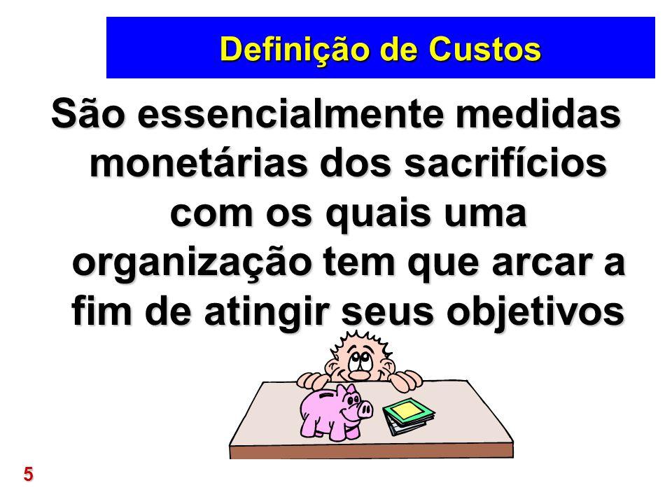 Definição de Custos São essencialmente medidas monetárias dos sacrifícios com os quais uma organização tem que arcar a fim de atingir seus objetivos.