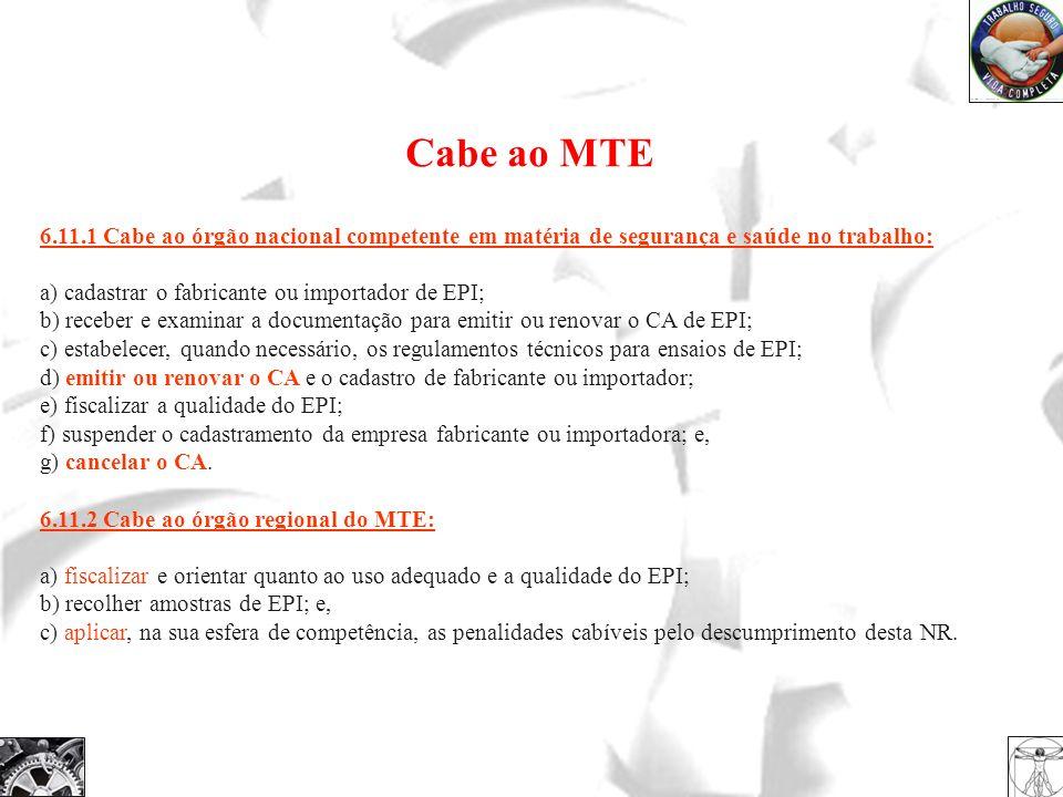 Cabe ao MTE 6.11.1 Cabe ao órgão nacional competente em matéria de segurança e saúde no trabalho: a) cadastrar o fabricante ou importador de EPI;
