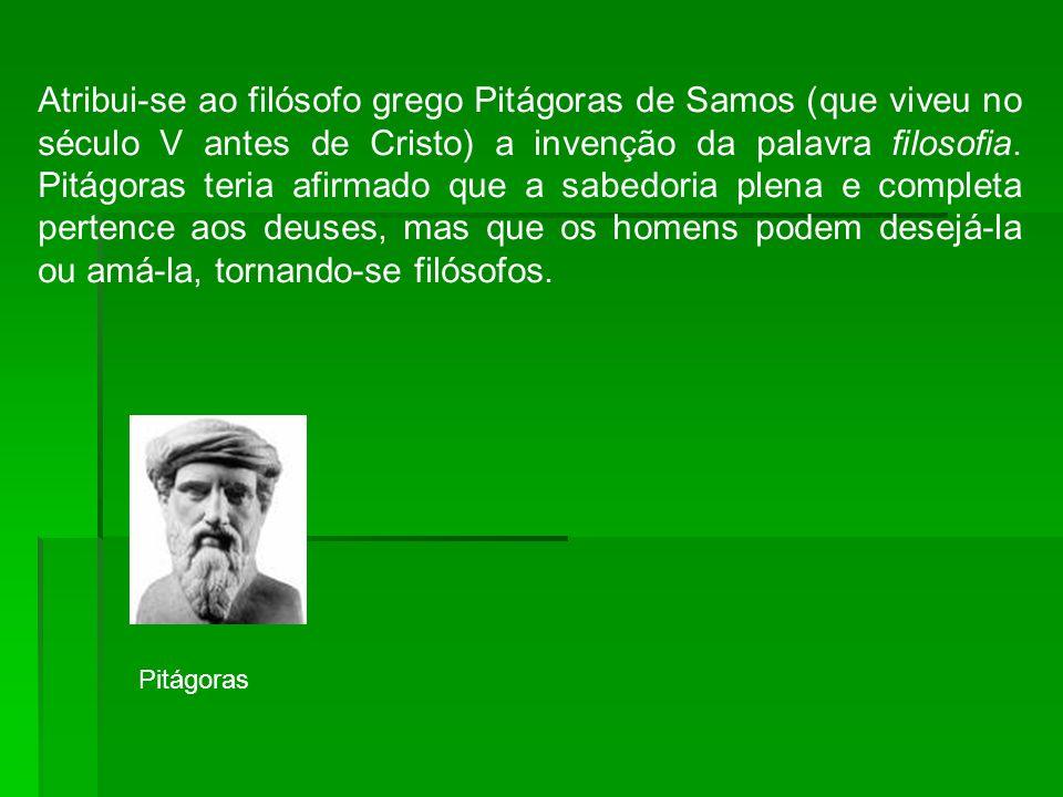 Atribui-se ao filósofo grego Pitágoras de Samos (que viveu no século V antes de Cristo) a invenção da palavra filosofia. Pitágoras teria afirmado que a sabedoria plena e completa pertence aos deuses, mas que os homens podem desejá-la ou amá-la, tornando-se filósofos.