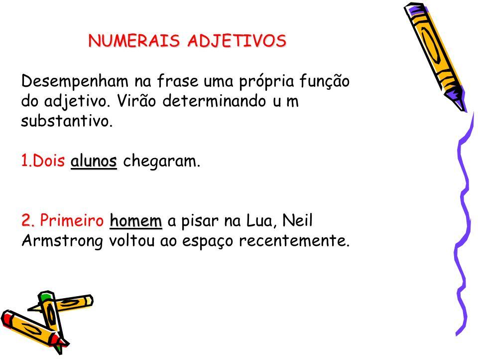 NUMERAIS ADJETIVOS Desempenham na frase uma própria função do adjetivo. Virão determinando u m substantivo.