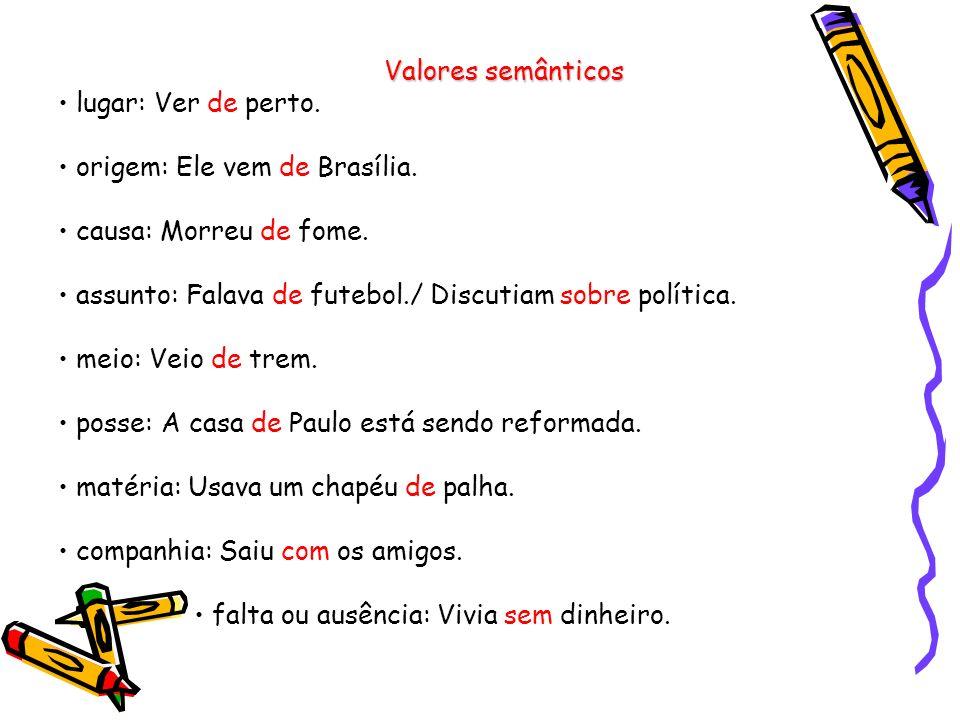 Valores semânticos • lugar: Ver de perto. • origem: Ele vem de Brasília. • causa: Morreu de fome.