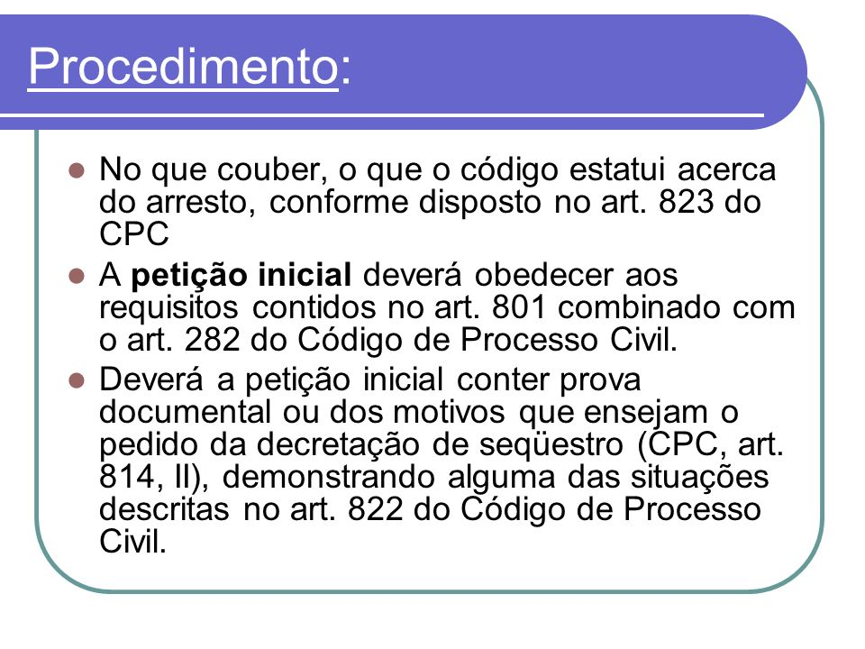Procedimento:No que couber, o que o código estatui acerca do arresto, conforme disposto no art. 823 do CPC.