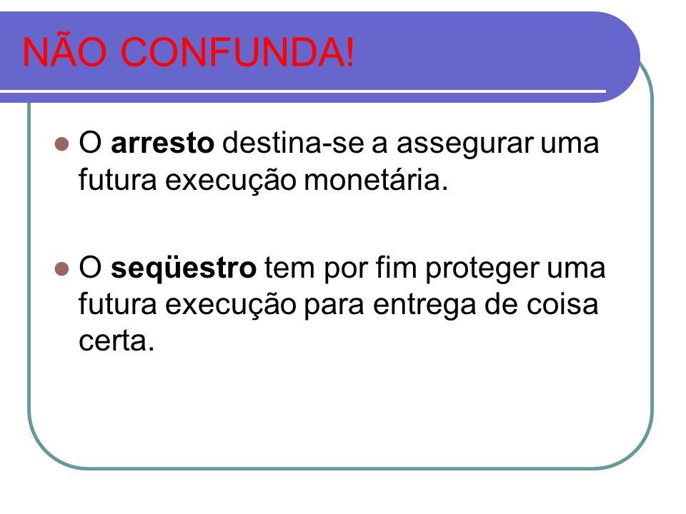 NÃO CONFUNDA! O arresto destina-se a assegurar uma futura execução monetária.
