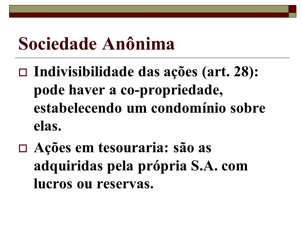Sociedade Anônima Indivisibilidade das ações (art. 28): pode haver a co-propriedade, estabelecendo um condomínio sobre elas.