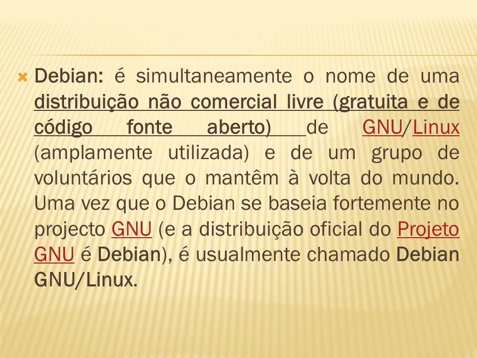 Debian: é simultaneamente o nome de uma distribuição não comercial livre (gratuita e de código fonte aberto) de GNU/Linux (amplamente utilizada) e de um grupo de voluntários que o mantêm à volta do mundo.