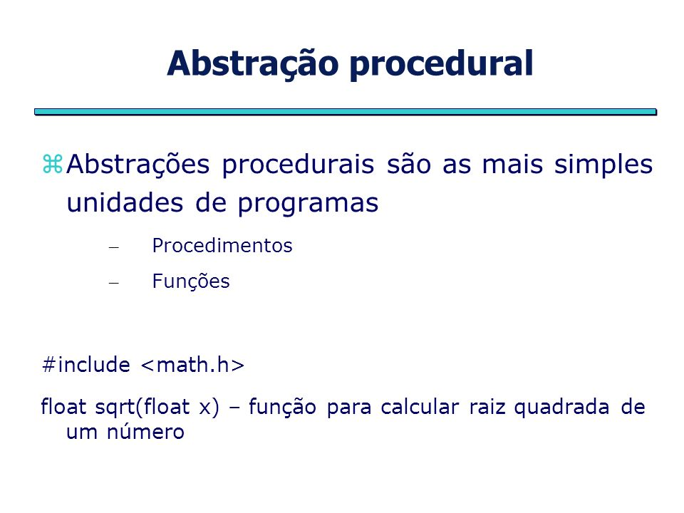 Abstração proceduralAbstrações procedurais são as mais simples unidades de programas. Procedimentos.