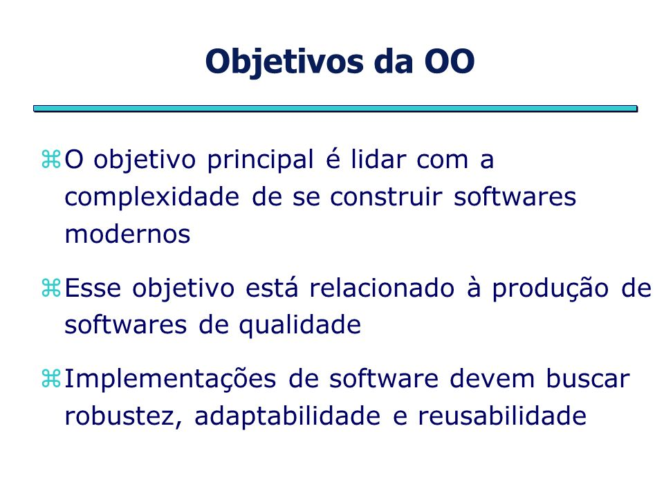 Objetivos da OO O objetivo principal é lidar com a complexidade de se construir softwares modernos.