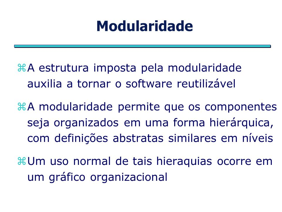 Modularidade A estrutura imposta pela modularidade auxilia a tornar o software reutilizável.