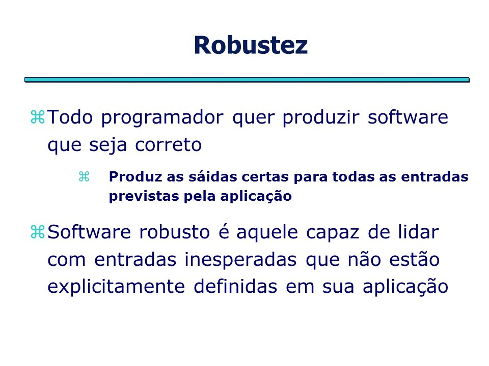 Robustez Todo programador quer produzir software que seja correto