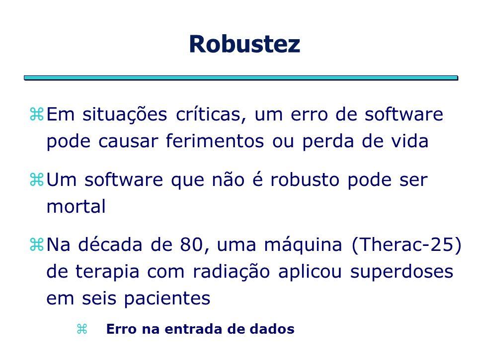 Robustez Em situações críticas, um erro de software pode causar ferimentos ou perda de vida. Um software que não é robusto pode ser mortal.