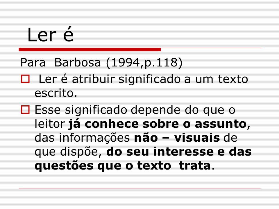 Ler é Para Barbosa (1994,p.118) Ler é atribuir significado a um texto escrito.