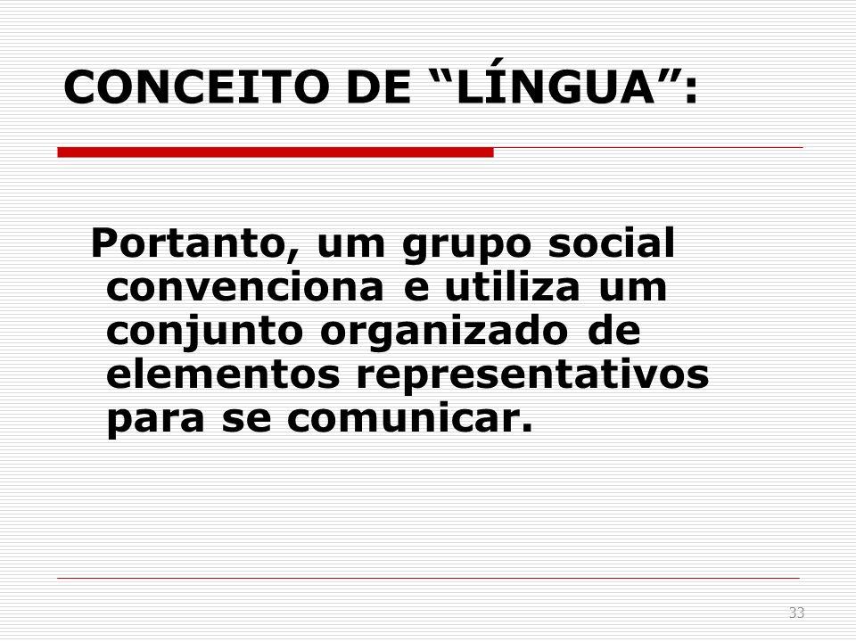 CONCEITO DE LÍNGUA : Portanto, um grupo social convenciona e utiliza um conjunto organizado de elementos representativos para se comunicar.