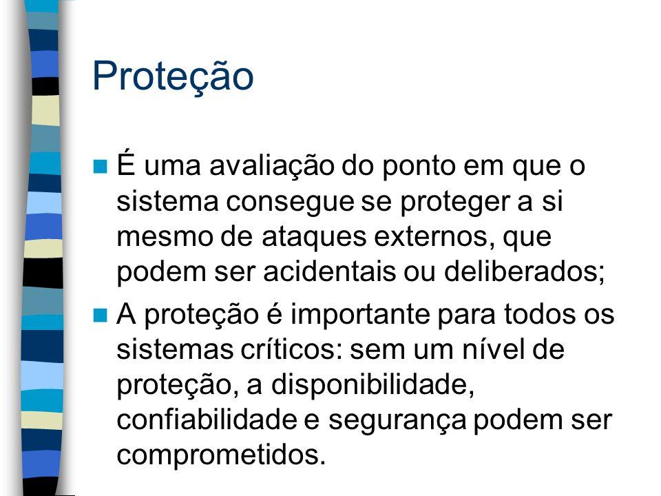Proteção É uma avaliação do ponto em que o sistema consegue se proteger a si mesmo de ataques externos, que podem ser acidentais ou deliberados;
