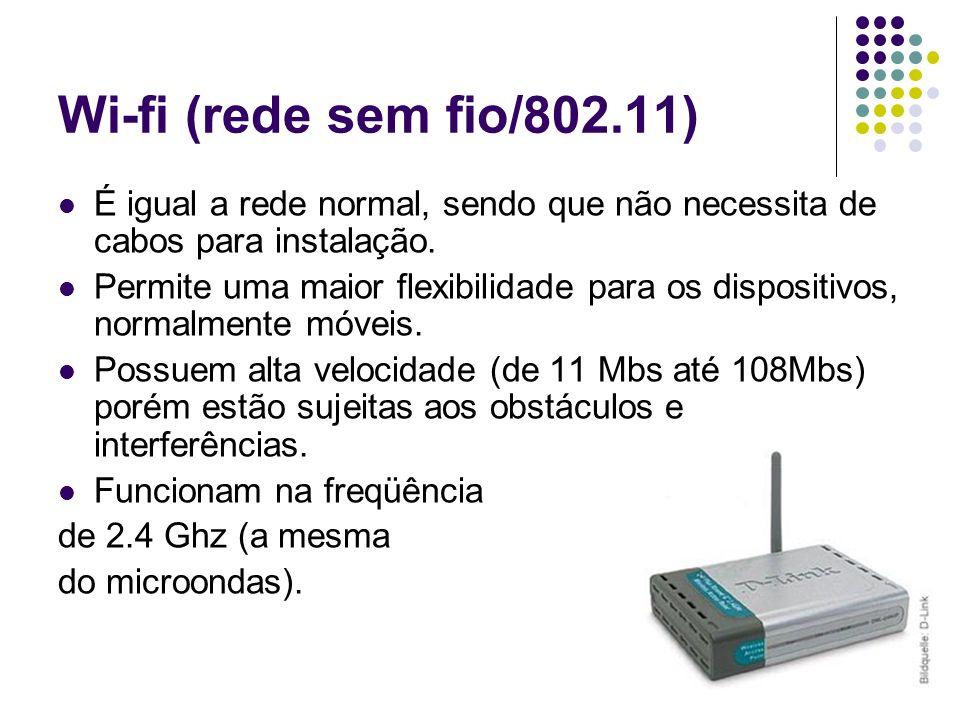 Wi-fi (rede sem fio/802.11) É igual a rede normal, sendo que não necessita de cabos para instalação.