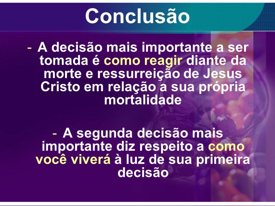 Conclusão A decisão mais importante a ser tomada é como reagir diante da morte e ressurreição de Jesus Cristo em relação a sua própria mortalidade.