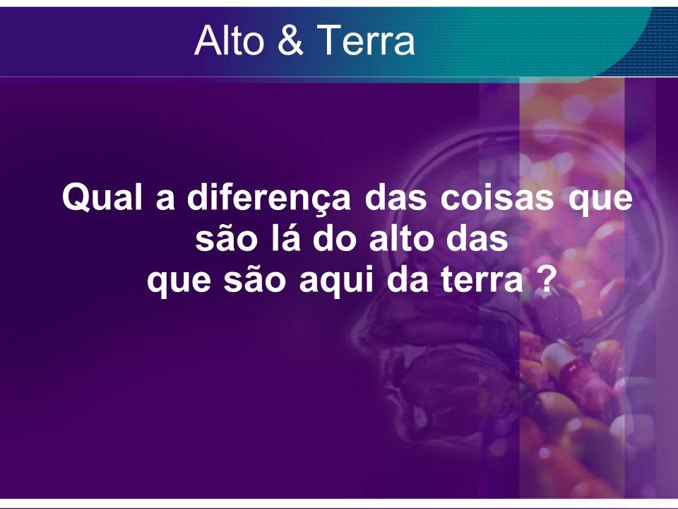Alto & Terra Qual a diferença das coisas que são lá do alto das que são aqui da terra