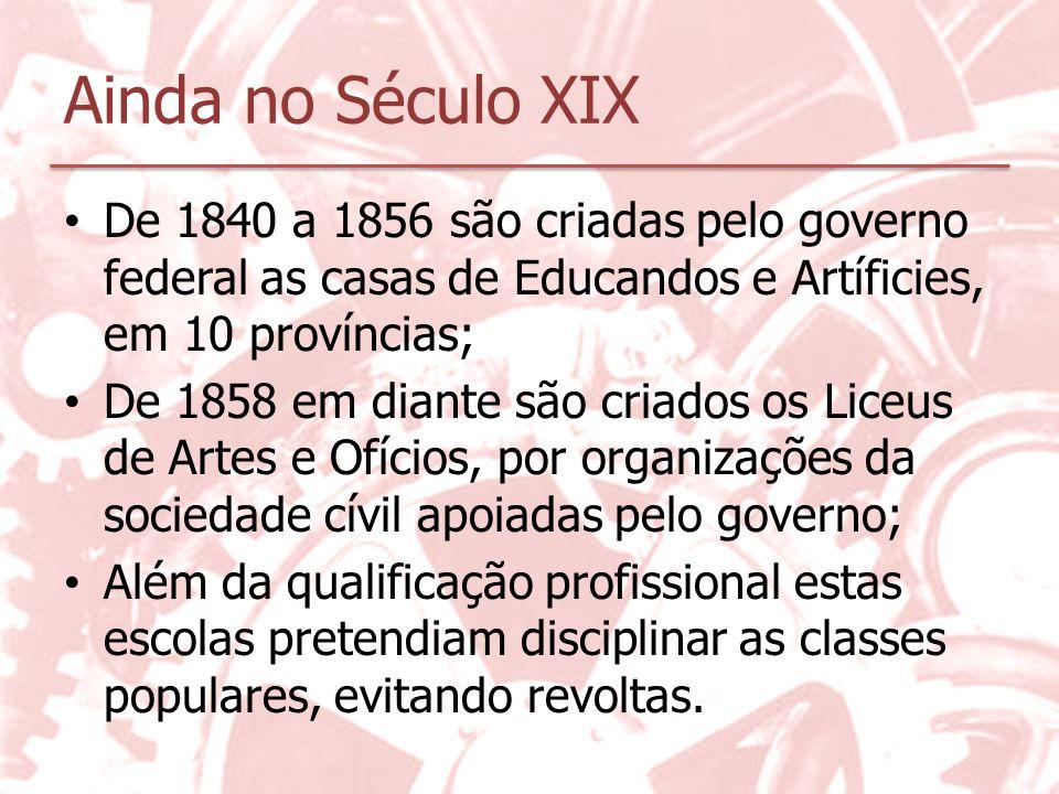 Ainda no Século XIX De 1840 a 1856 são criadas pelo governo federal as casas de Educandos e Artíficies, em 10 províncias;