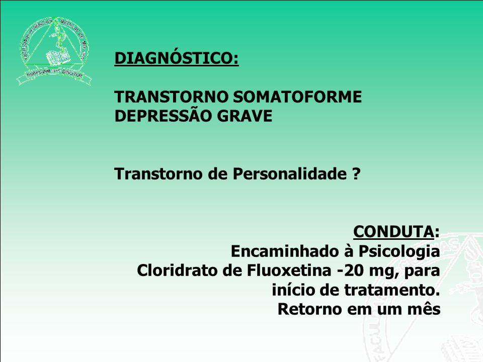 DIAGNÓSTICO: TRANSTORNO SOMATOFORME. DEPRESSÃO GRAVE. Transtorno de Personalidade CONDUTA: Encaminhado à Psicologia.