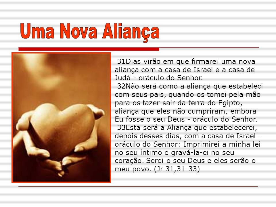 Uma Nova Aliança 31Dias virão em que firmarei uma nova aliança com a casa de Israel e a casa de Judá - oráculo do Senhor.