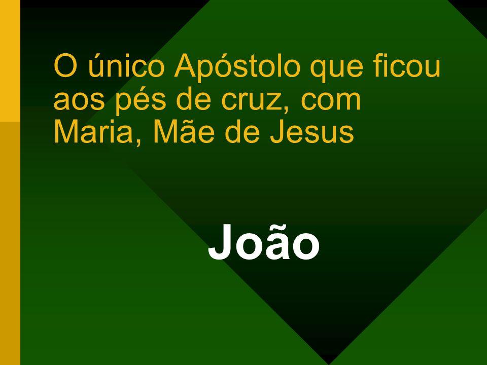 O único Apóstolo que ficou aos pés de cruz, com Maria, Mãe de Jesus