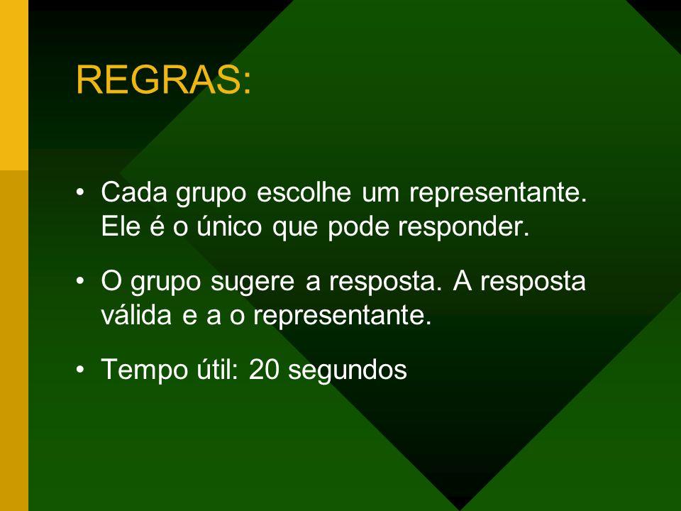 REGRAS: Cada grupo escolhe um representante. Ele é o único que pode responder. O grupo sugere a resposta. A resposta válida e a o representante.