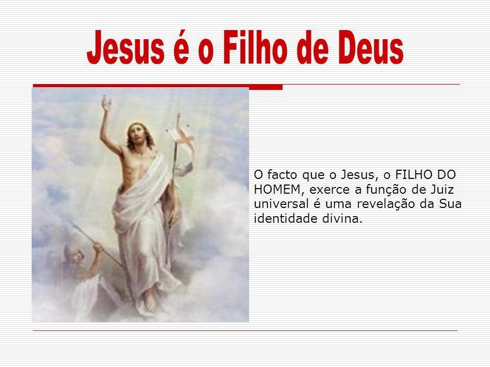 Jesus é o Filho de Deus O facto que o Jesus, o FILHO DO HOMEM, exerce a função de Juiz universal é uma revelação da Sua identidade divina.