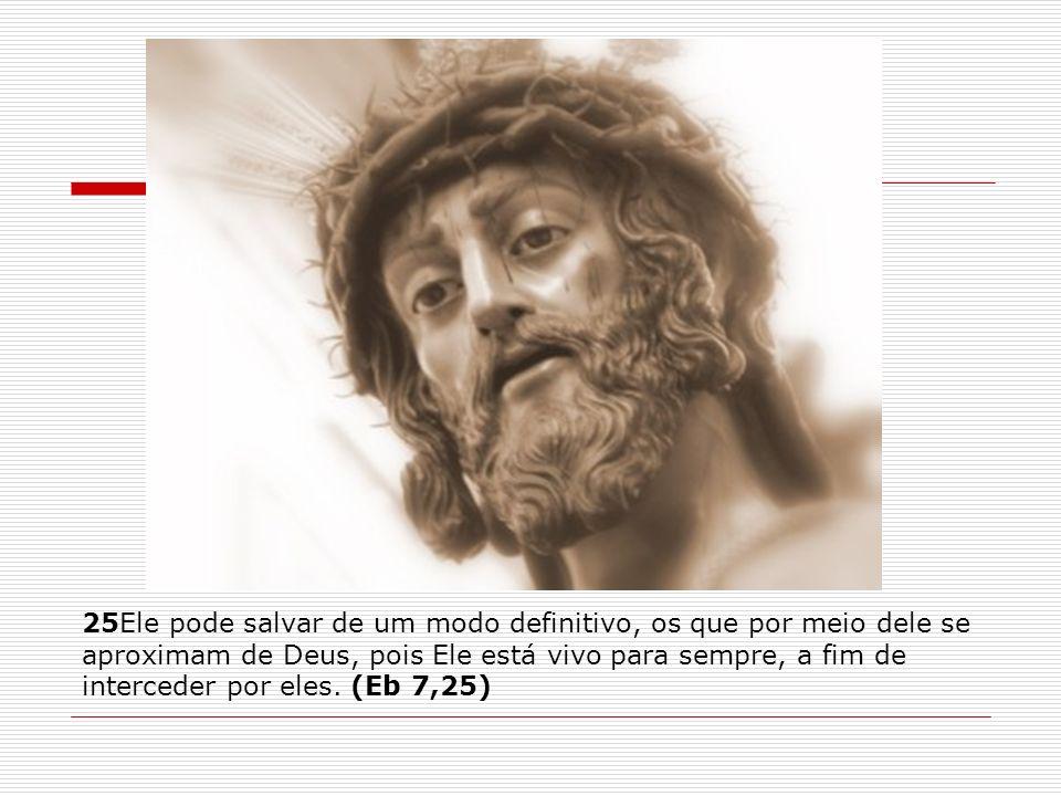 25Ele pode salvar de um modo definitivo, os que por meio dele se aproximam de Deus, pois Ele está vivo para sempre, a fim de interceder por eles.