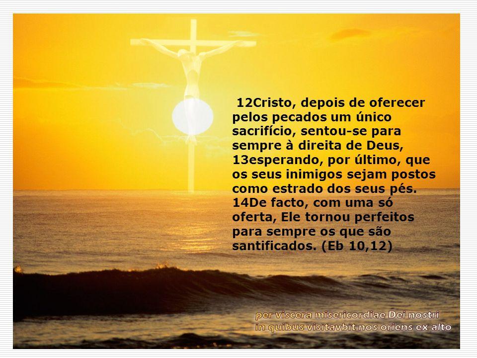 12Cristo, depois de oferecer pelos pecados um único sacrifício, sentou-se para sempre à direita de Deus, 13esperando, por último, que os seus inimigos sejam postos como estrado dos seus pés.