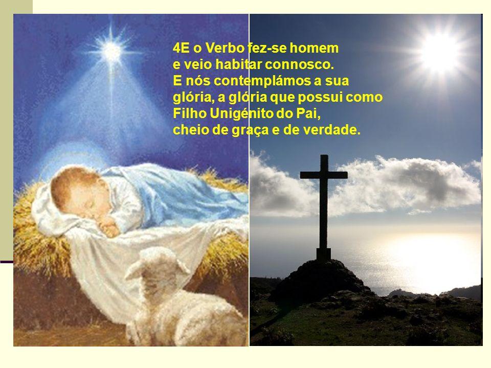 4E o Verbo fez-se homem e veio habitar connosco. E nós contemplámos a sua glória, a glória que possui como Filho Unigénito do Pai,